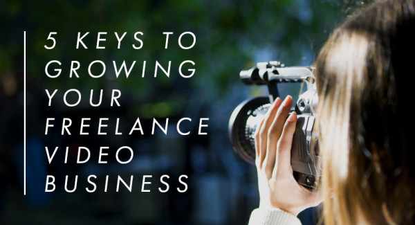 5 Keys to Growing Your Freelance Video Business image GrowingYourVideoBusiness Main.jpg 600x325