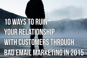10 Ways to Ruin Your Relationship With Customers Through Bad Email Marketing in 2015 image ruin