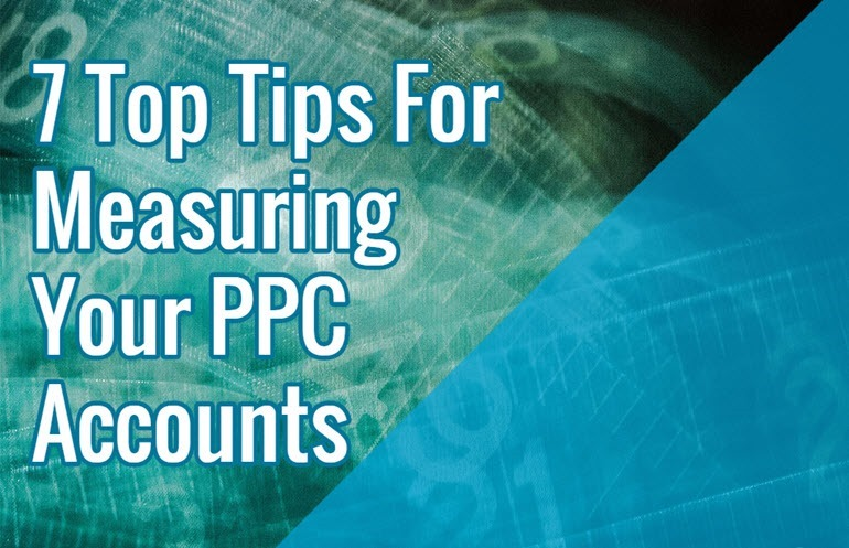 7 Top Tips For Measuring Your PPC Accounts