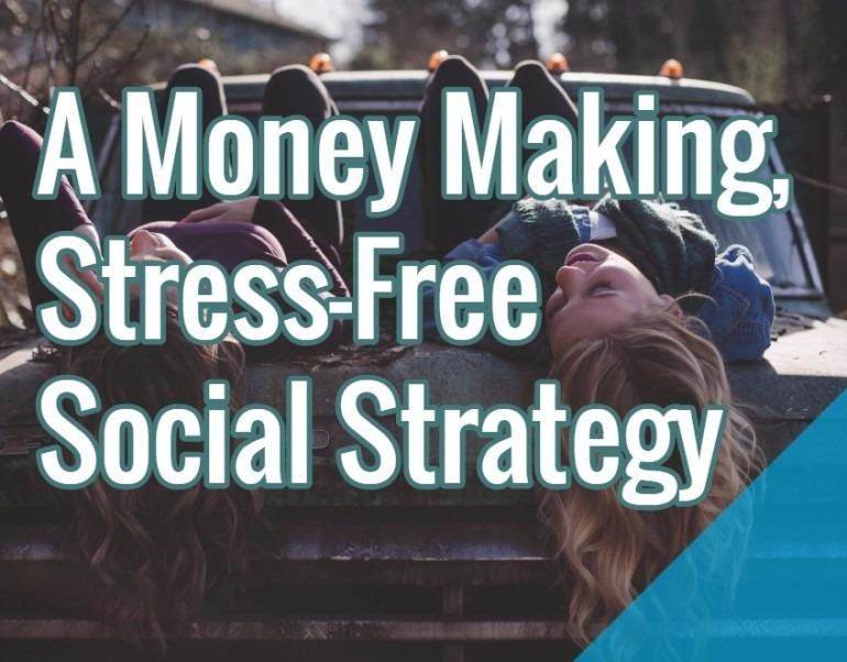 A Money Making, Stress-Free Social Strategy - stress free social