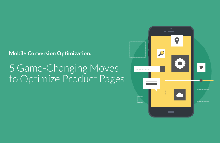 Mobile Conversion Optimization: 5 Game-Changing Moves to OptimizeProduct Pages