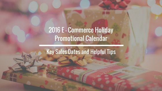 2016 E-Commerce Holiday Promotional Calendar: Key Sales Dates and Helpful Tips