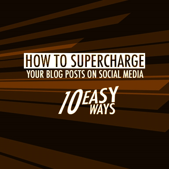 How to SuperCharge Your Blog Posts On Social Media 10 Easy Ways
