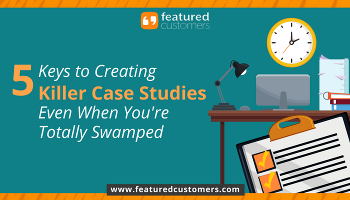 5 Keys to Creating Killer Case Studies – Even If You're Totally Swamped