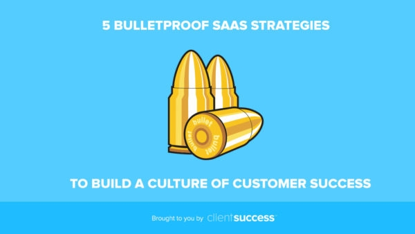 5 Bulletproof SaaS Strategies Proven to Build a Culture of Customer Success