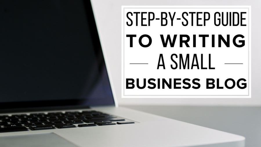 The Step-By-Step Guide To Writing A Small Business Blog