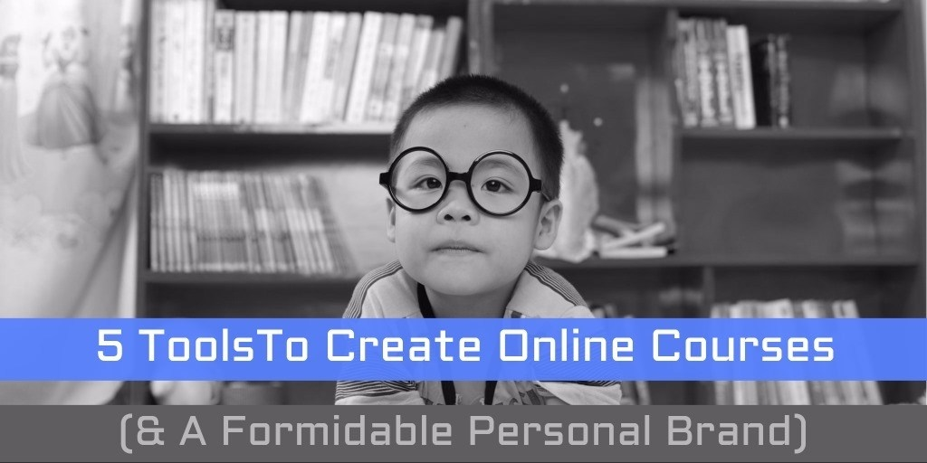5 Tools To Create Online Courses ( and  A Formidable Personal Brand)