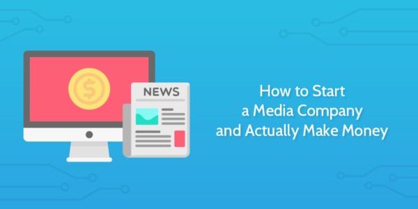 How to Start a Media Company and Actually Make Money