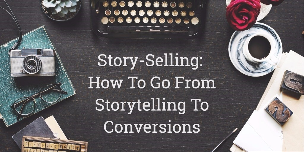 Story-selling: How To Go From Storytelling To Conversions