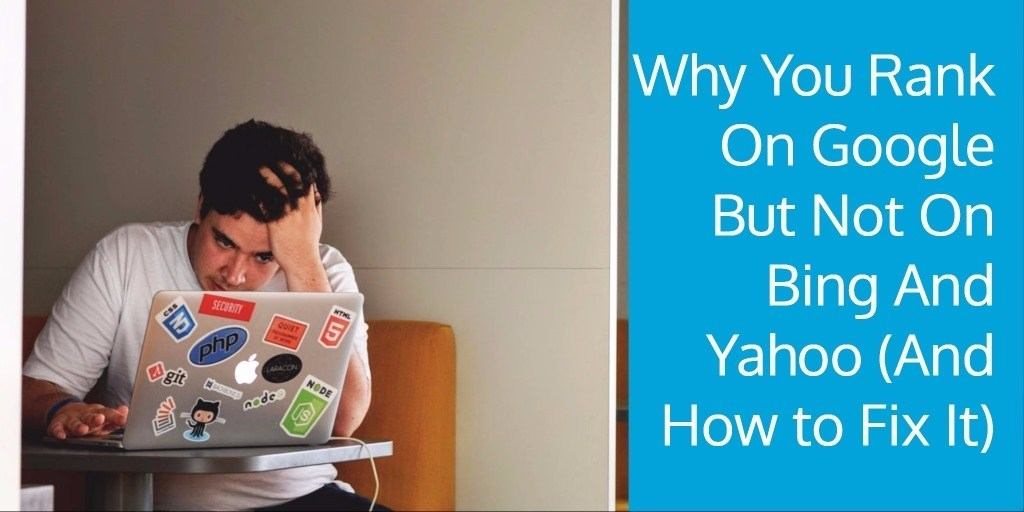 Why You Rank On Google But Not On Bing And Yahoo (And How to Fix It)