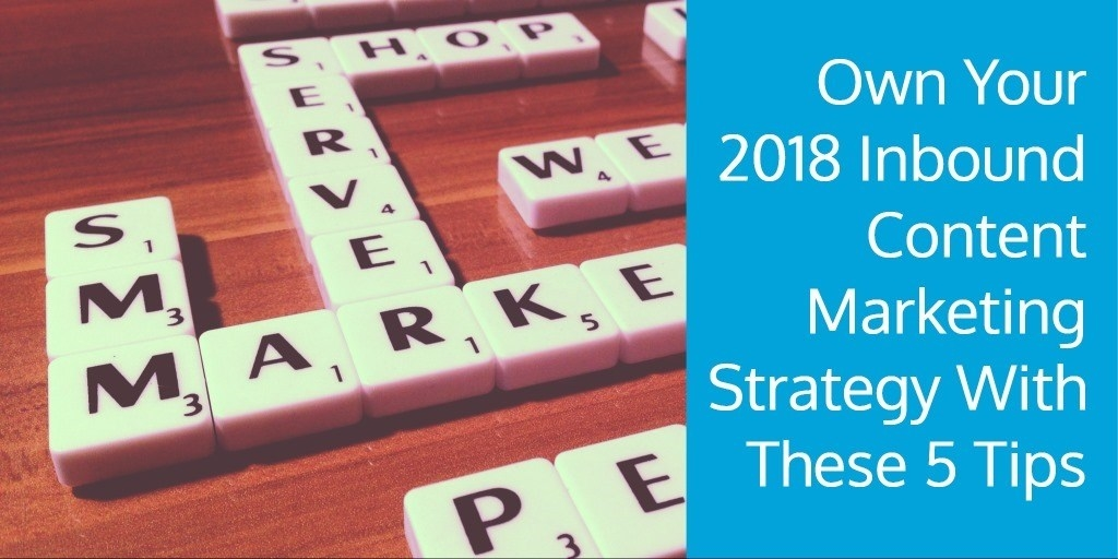 Own Your 2018 Inbound Content Marketing Strategy With These 5 Tips