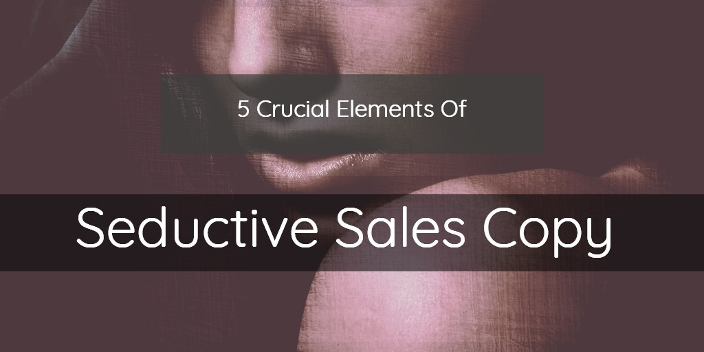 5 Crucial Elements Of Seductive Sales Copy