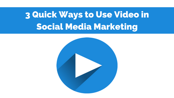 3 Quick Ways to Use Video in Social Media Marketing
