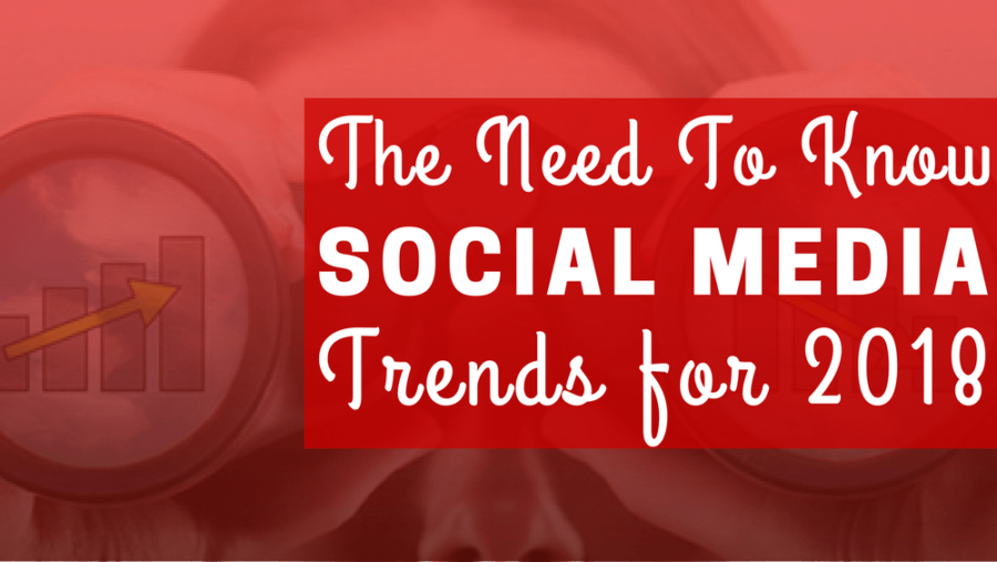 The Need To Know Social Media Trends For 2018