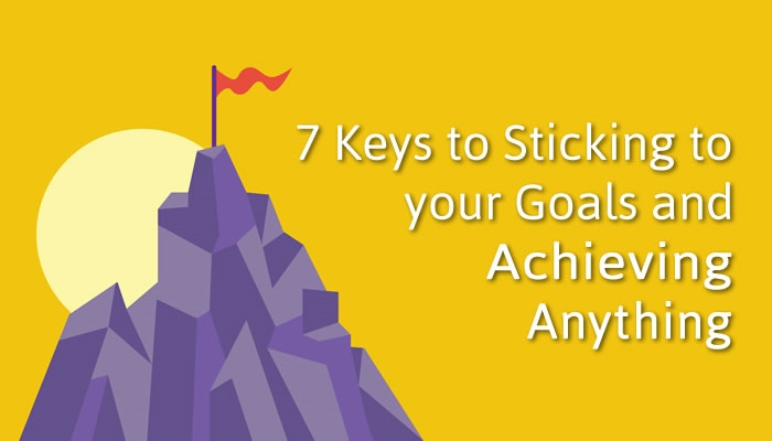 7 Keys to Sticking to Your Goals and Achieving Anything