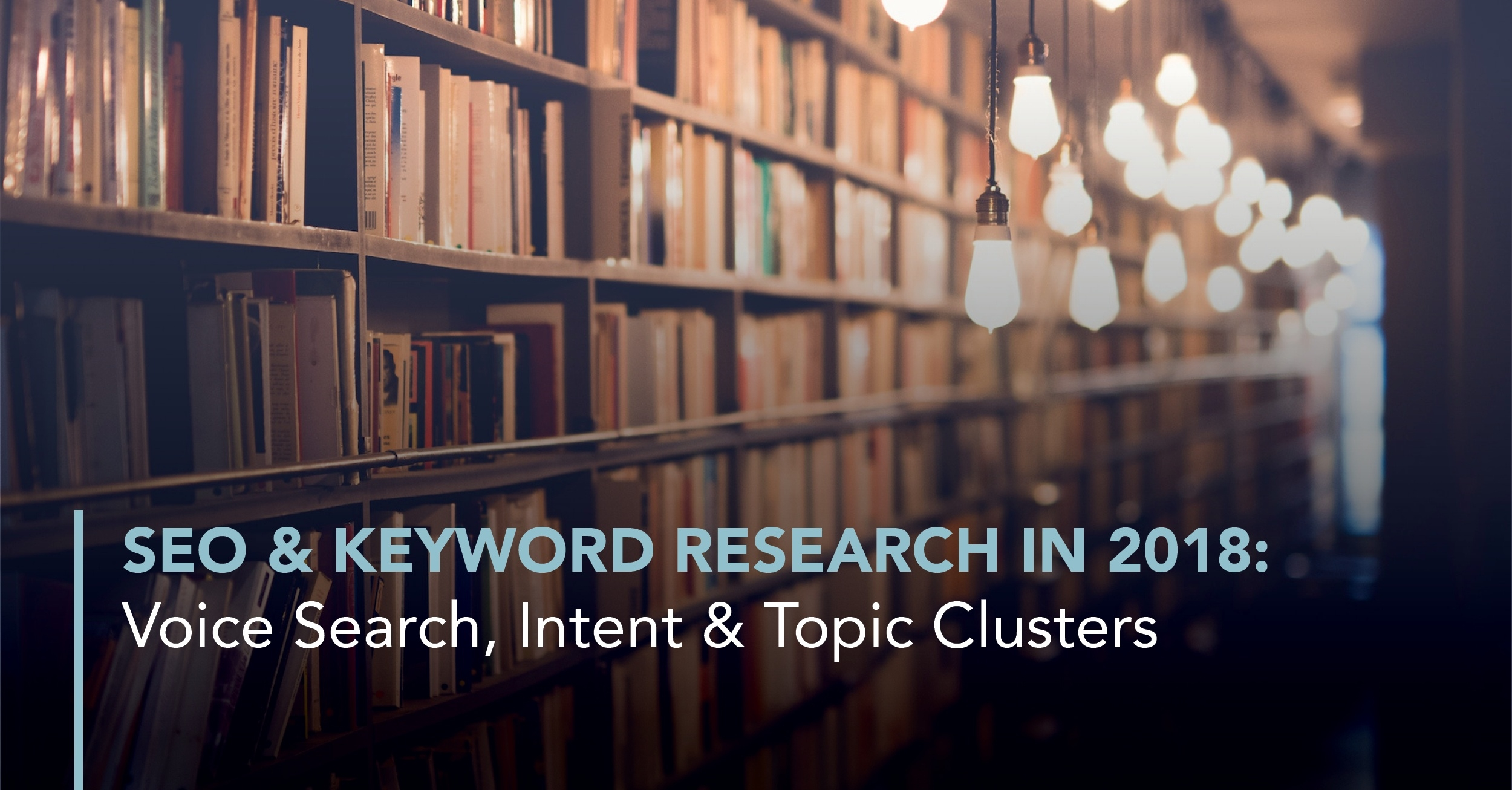 SEO  and  Keyword Research in 2018: Voice Search, Intent  and  Topic Clusters