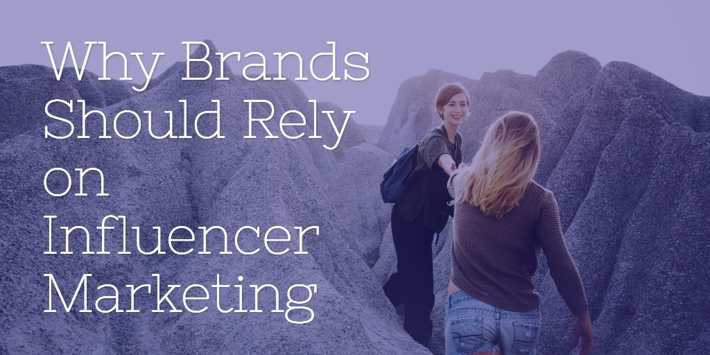 Why Brands Should Rely on Influencer Marketing in 2018 and Beyond