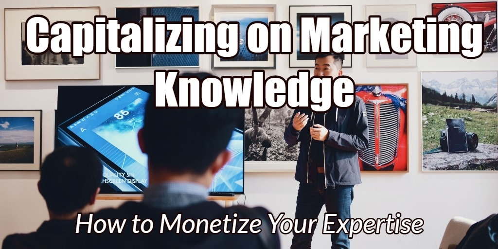 Capitalizing on Marketing Knowledge: How to Monetize Your Expertise