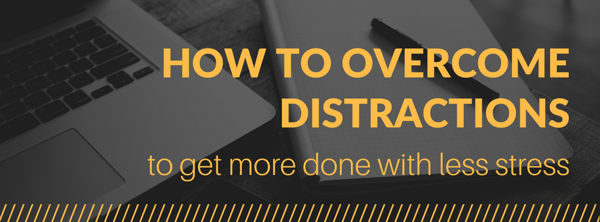 How to Overcome Distractions to Get More Done With Less Stress
