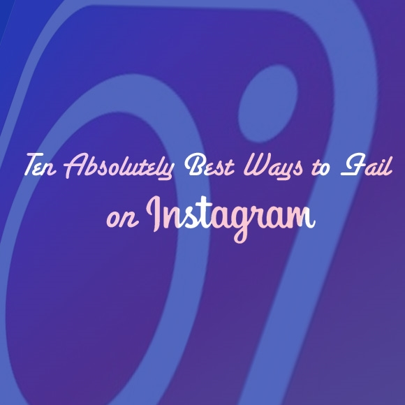 10 Absolutely Best Ways to Fail on Instagram