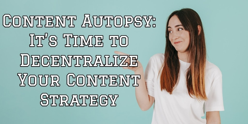 Content Autopsy: It's Time to Decentralize Your Content Strategy