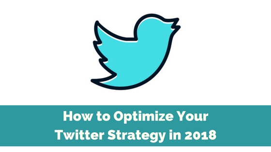 How to Optimize Your Twitter Strategy in 2018