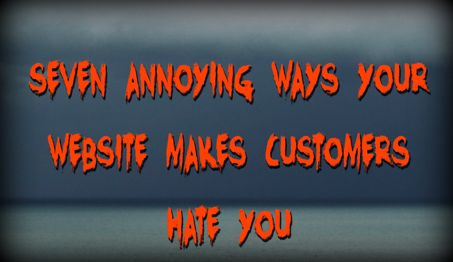 7 annoying ways your website content makes customers hate you