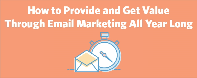 How to Provide and Get Value Through Email Marketing All Year Long