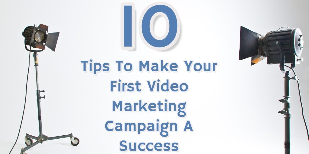 10 Tips To Make Your First Video Marketing Campaign A Success