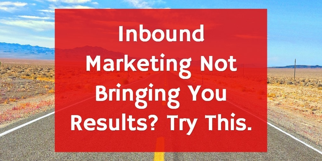 Inbound Marketing Not Bringing You Results? Try This.