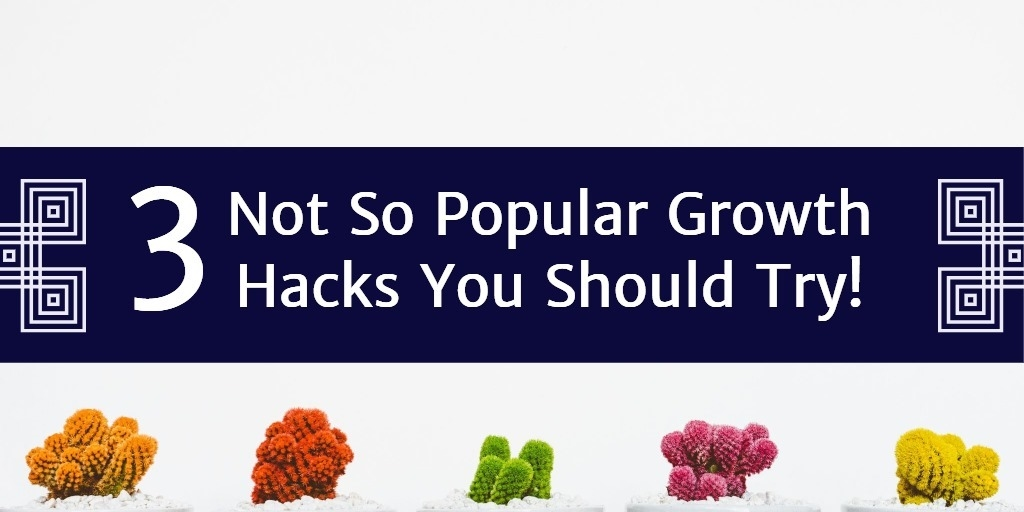 3 Not So Popular Growth Hacks You Should Try!
