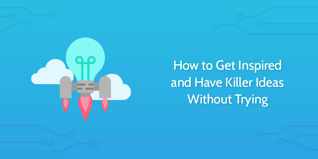 How to Get Inspired and Have Killer Ideas Without Trying