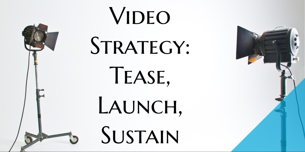 Video Strategy: Tease, Launch, Sustain