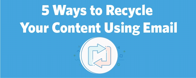5 Ways to Recycle Your Content Using Email
