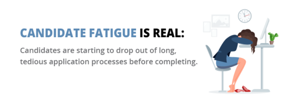 Candidate fatigue is real. Candidates are starting to drop out of long, tedious processes before completing.