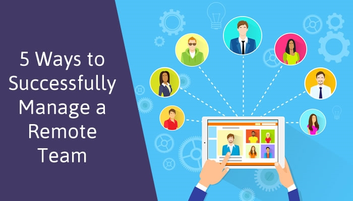 5 Ways to Successfully Manage a Remote Team