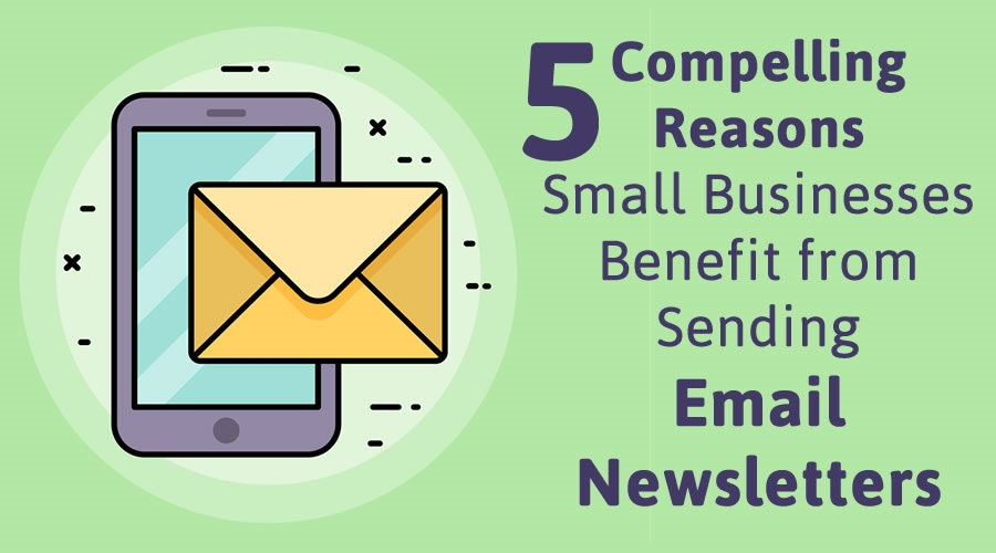 5 Compelling Reasons Small Businesses Benefit from Sending Email Newsletters