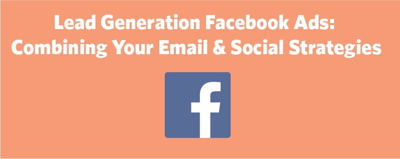Lead Generation Facebook Ads: Combining Your Email  and  Social Strategies