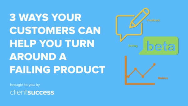 3 Ways Your Customers Can Help Your Company Turn Around a Failing Product