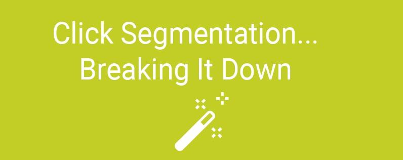 Click Segmentation…Breaking It Down