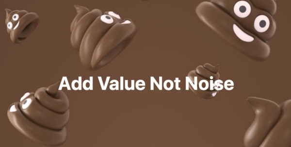 Add Value, Not Noise