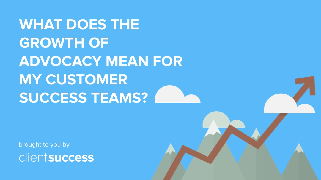 What Does the Growth of Advocacy Mean For Customer Success Teams?