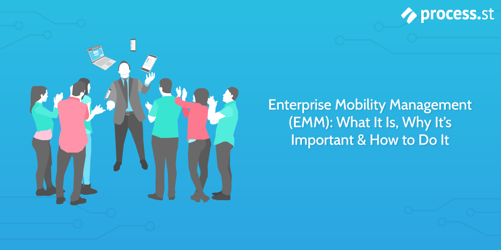 Enterprise Mobility Management (EMM): What It Is, Why It's Important  and  How to Do It