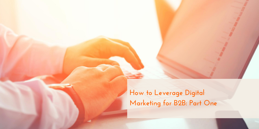 How to Leverage Digital Marketing for B2B: Part One