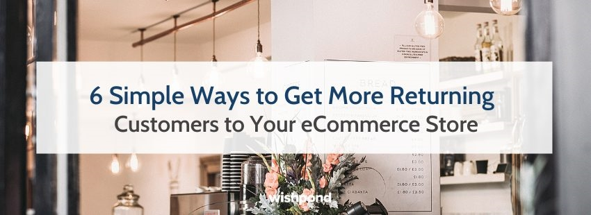 6 Simple Ways to Get More Returning Customers to Your eCommerce Store