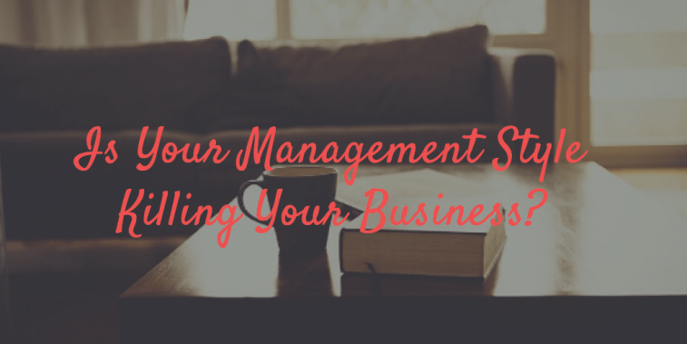 Are Your Management Styles Killing Your Business or Increasing Performance?