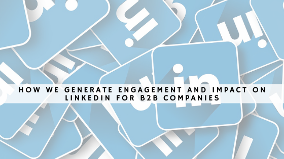How We Generate Engagement and Impact on LinkedIn for B2B Companies