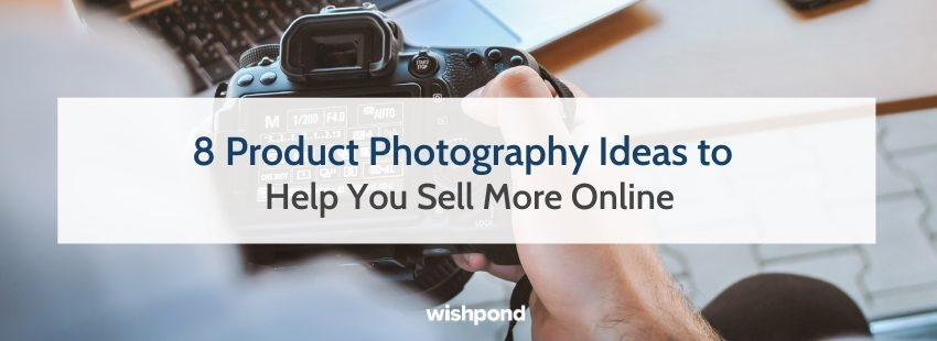 8 Product Photography Ideas to Help You Sell More Online