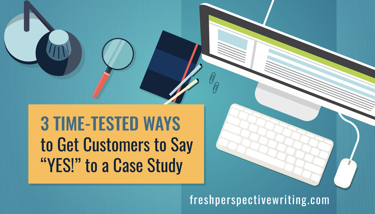 """3 Time-Tested Ways to Get Customers to Say """"YES!"""" to a Case Study"""